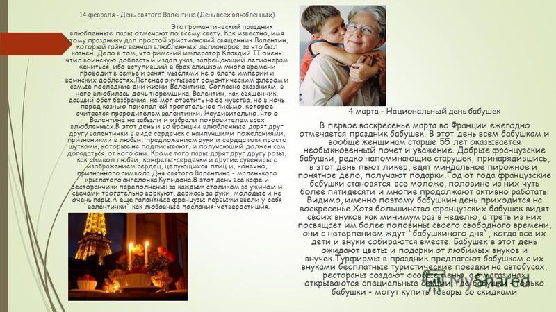 14 февраля - День святого Валентина (День всех влюбленных) Этот романтический праздник влюбленные пары отмечают по всему свету. Как известно, имя этому празднику дал простой христианский священник Валентин, который тайно венчал влюбленных легионеров,