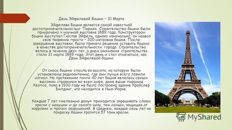 День Эйфелевой Башни – 31 Марта Эйфелева Башня является самой известной достопримечательностью Парижа. Строительство башни было приурочено к научной выставке 1889 года. Конструктором башни выступал Гюстав Эйфель, однако изначально, он назвал свое тво