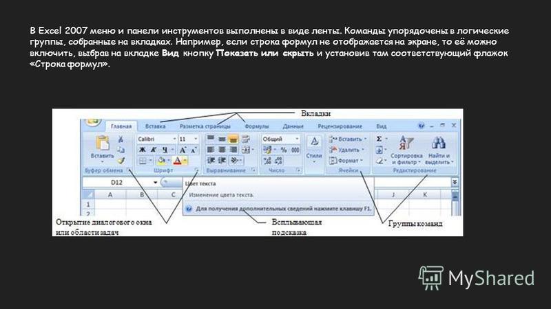 В Excel 2007 меню и панели инструментов выполнены в виде ленты. Команды упорядочены в логические группы, собранные на вкладках. Например, если строка формул не отображается на экране, то её можно включить, выбрав на вкладке Вид кнопку Показать или ск