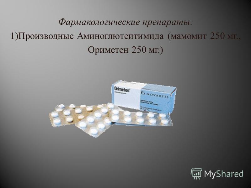 Фармакологические препараты : 1) Производные Аминоглютеитимида ( мамомит 250 мг., Ориметен 250 мг.)