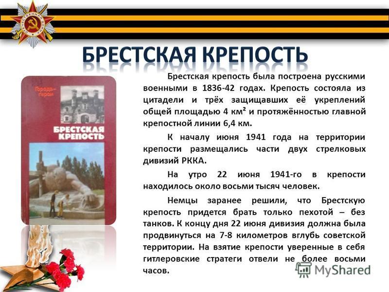 Брестская крепость была построена русскими военными в 1836-42 годах. Крепость состояла из цитадели и трёх защищавших её укреплений общей площадью 4 км² и протяжённостью главной крепостной линии 6,4 км. К началу июня 1941 года на территории крепости р