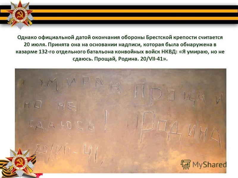 Однако официальной датой окончания обороны Брестской крепости считается 20 июля. Принята она на основании надписи, которая была обнаружена в казарме 132-го отдельного батальона конвойных войск НКВД: «Я умираю, но не сдаюсь. Прощай, Родина. 20/VII-41»