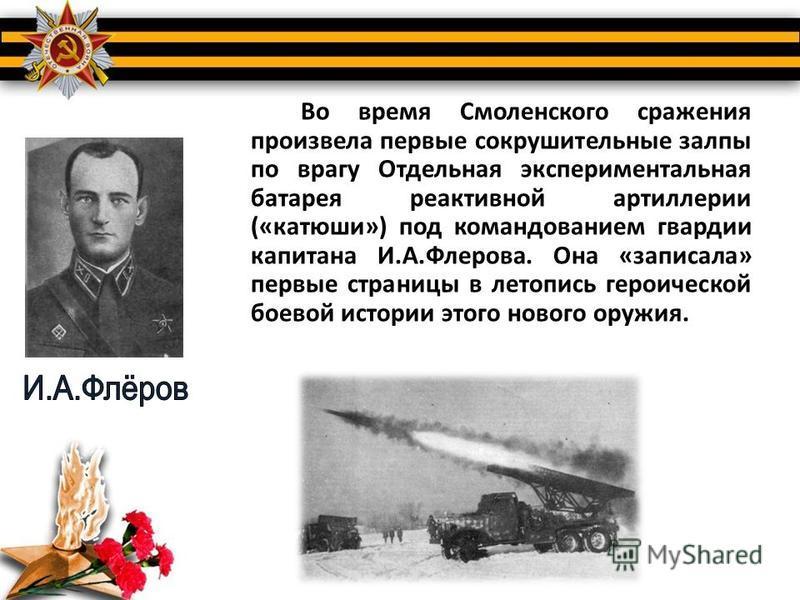 Во время Смоленского сражения произвела первые сокрушительные залпы по врагу Отдельная экспериментальная батарея реактивной артиллерии («катюши») под командованием гвардии капитана И.А.Флерова. Она «записала» первые страницы в летопись героической бо