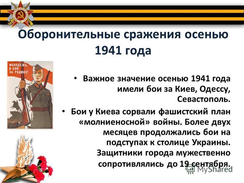 Оборонительные сражения осенью 1941 года Важное значение осенью 1941 года имели бои за Киев, Одессу, Севастополь. Бои у Киева сорвали фашистский план «молниеносной» войны. Более двух месяцев продолжались бои на подступах к столице Украины. Защитники