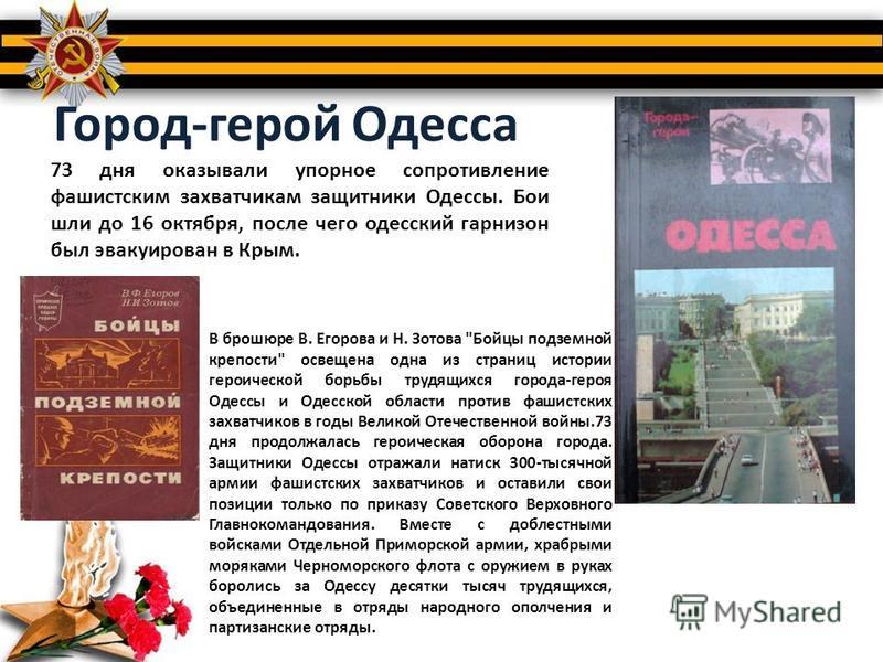 Город-герой Одесса 73 дня оказывали упорное сопротивление фашистским захватчикам защитники Одессы. Бои шли до 16 октября, после чего одесский гарнизон был эвакуирован в Крым. В брошюре В. Егорова и Н. Зотова