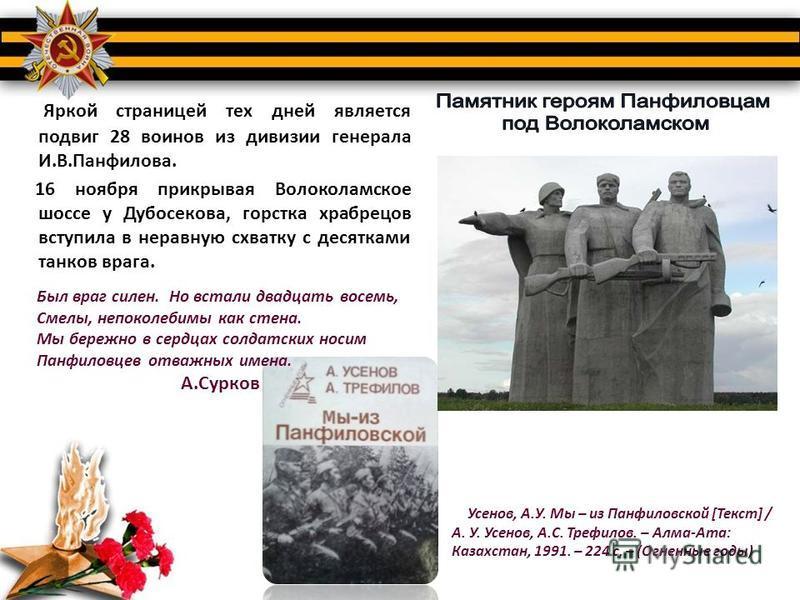 Яркой страницей тех дней является подвиг 28 воинов из дивизии генерала И.В.Панфилова. 16 ноября прикрывая Волоколамское шоссе у Дубосекова, горстка храбрецов вступила в неравную схватку с десятками танков врага. Был враг силен. Но встали двадцать вос