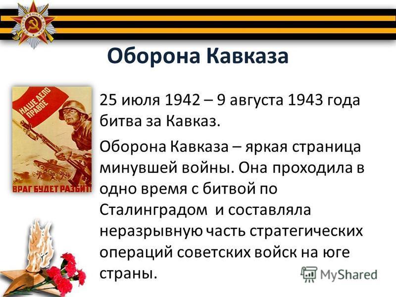 Оборона Кавказа 25 июля 1942 – 9 августа 1943 года битва за Кавказ. Оборона Кавказа – яркая страница минувшей войны. Она проходила в одно время с битвой по Сталинградом и составляла неразрывную часть стратегических операций советских войск на юге стр