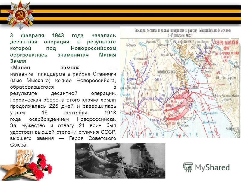 3 февраля 1943 года началась десантная операция, в результате которой под Новороссийском образовалась знаменитая Малая Земля «Малая земля» название плацдарма в районе Станички (мыс Мысхако) южнее Новороссийска, образовавшегося в результате десантной