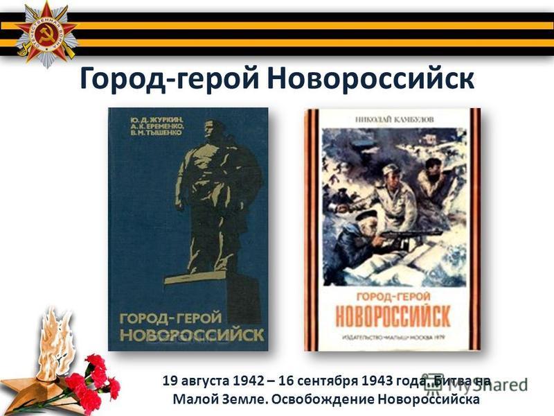 Город-герой Новороссийск 19 августа 1942 – 16 сентября 1943 года. Битва на Малой Земле. Освобождение Новороссийска