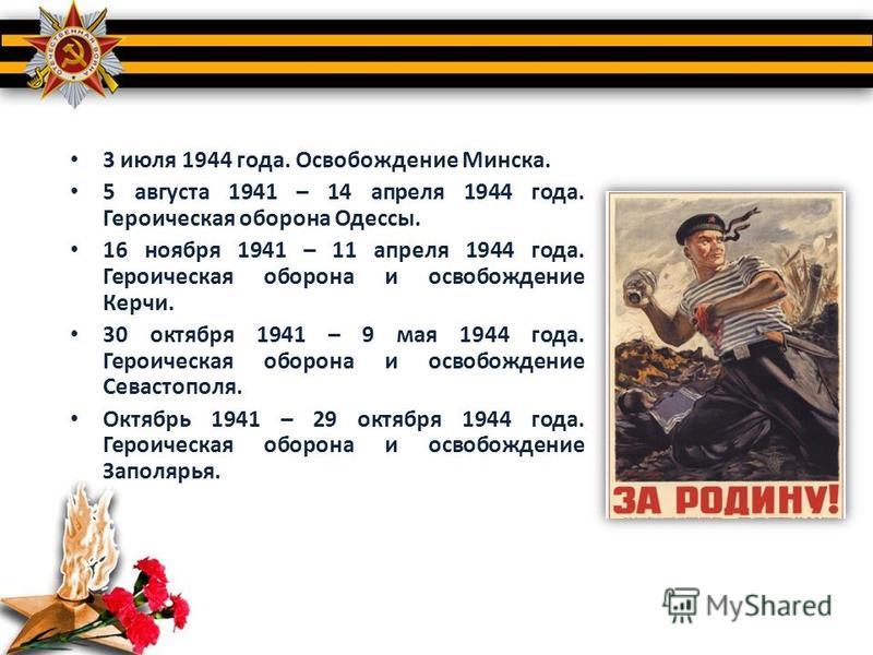 3 июля 1944 года. Освобождение Минска. 5 августа 1941 – 14 апреля 1944 года. Героическая оборона Одессы. 16 ноября 1941 – 11 апреля 1944 года. Героическая оборона и освобождение Керчи. 30 октября 1941 – 9 мая 1944 года. Героическая оборона и освобожд