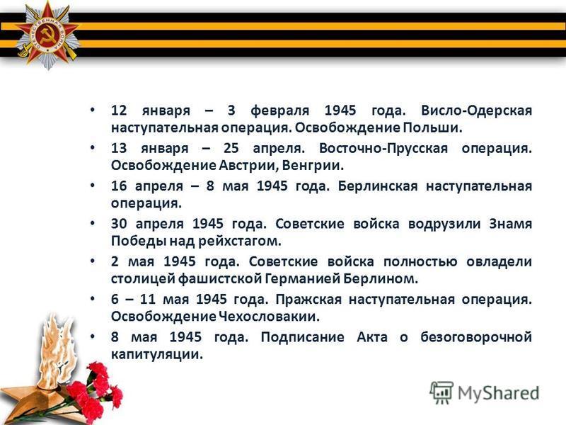 12 января – 3 февраля 1945 года. Висло-Одерская наступательная операция. Освобождение Польши. 13 января – 25 апреля. Восточно-Прусская операция. Освобождение Австрии, Венгрии. 16 апреля – 8 мая 1945 года. Берлинская наступательная операция. 30 апреля