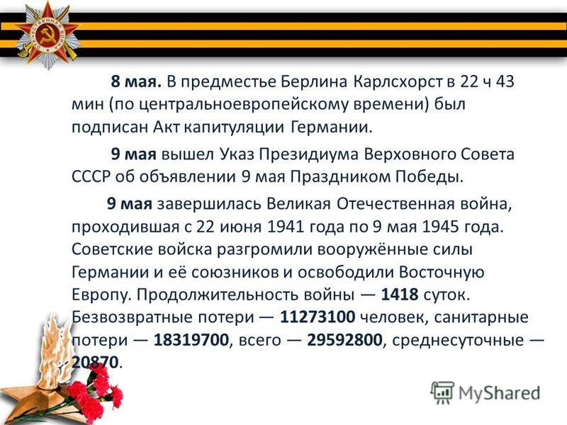 8 мая. В предместье Берлина Карлсхорст в 22 ч 43 мин (по центральноевропейскому времени) был подписан Акт капитуляции Германии. 9 мая вышел Указ Президиума Верховного Совета СССР об объявлении 9 мая Праздником Победы. 9 мая завершилась Великая Отечес