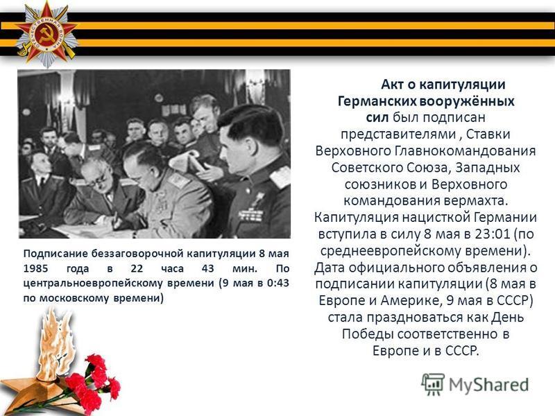 Акт о капитуляции Германских вооружённых сил был подписан представителями, Ставки Верховного Главнокомандования Советского Союза, Западных союзников и Верховного командования вермахта. Капитуляция нацисткой Германии вступила в силу 8 мая в 23:01 (по