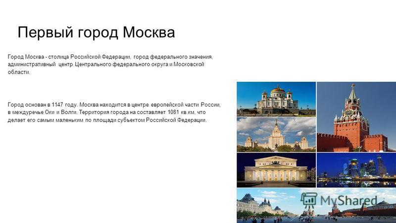 Первый город Москва Город Москва - столица Российской Федерации, город федерального значения, административный центр Центрального федерального округа и Московсеой области. Город основан в 1147 году. Москва находится в центре европейской части России,