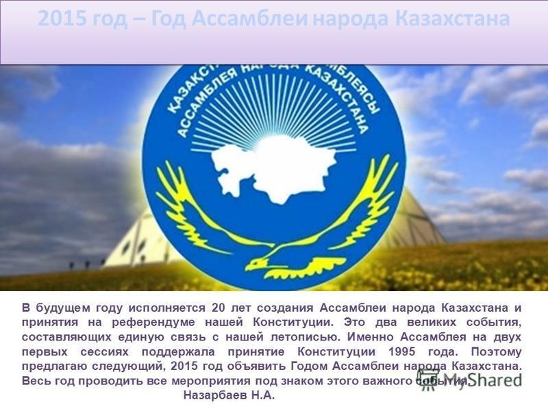 2015 год – Год Ассамблеи народа Казахстана В будущем году исполняется 20 лет создания Ассамблеи народа Казахстана и принятия на референдуме нашей Конституции. Это два великих события, составляющих единую связь с нашей летописью. Именно Ассамблея на д