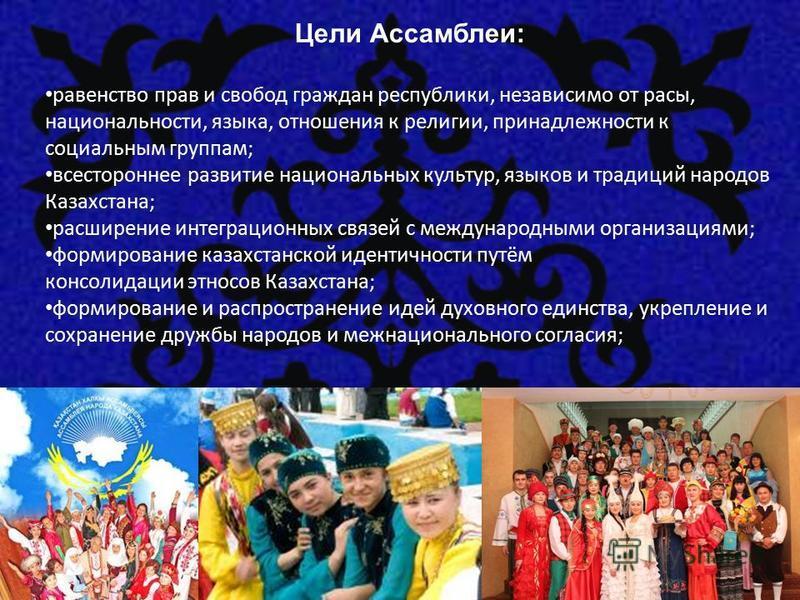 Цели Ассамблеи: равенство прав и свобод граждан республики, независимо от расы, национальности, языка, отношения к религии, принадлежности к социальным группам; всестороннее развитие национальных культур, языков и традиций народов Казахстана; расшире