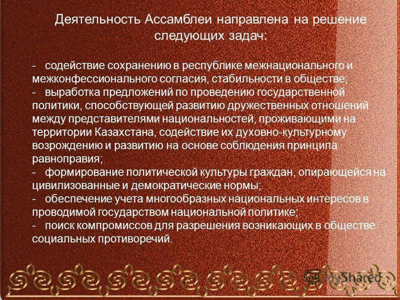 Деятельность Ассамблеи направлена на решение следующих задач: - содействие сохранению в республике межнационального и межконфессионального согласия, стабильности в обществе; - выработка предложений по проведению государственной политики, способствующ