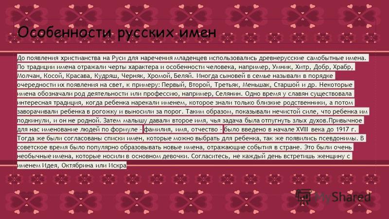 Особенности русских имен До появления христианства на Руси для наречения младенцев использовались древнерусские самобытные имена. По традиции имена отражали черты характера и особенности человека, например, Умник, Хитр, Добр, Храбр, Молчан, Косой, Кр
