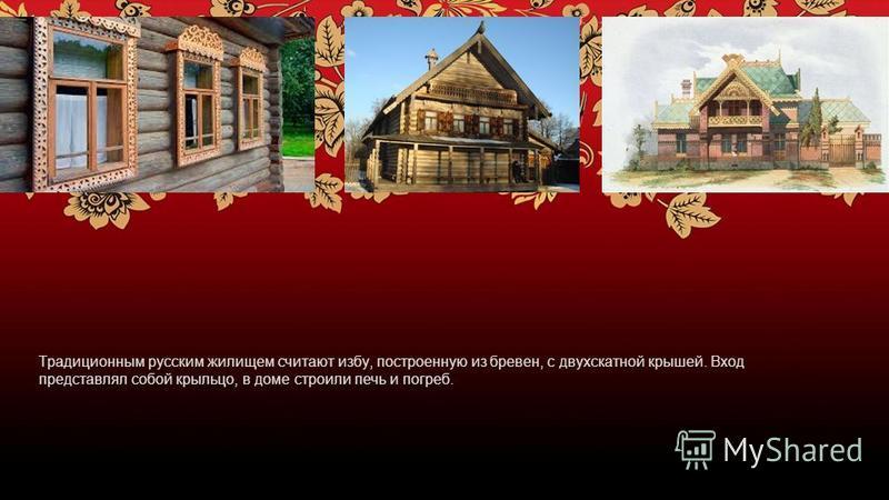 Традиционным русским жилищем считают избу, построенную из бревен, с двухскатной крышей. Вход представлял собой крыльцо, в доме строили печь и погреб.