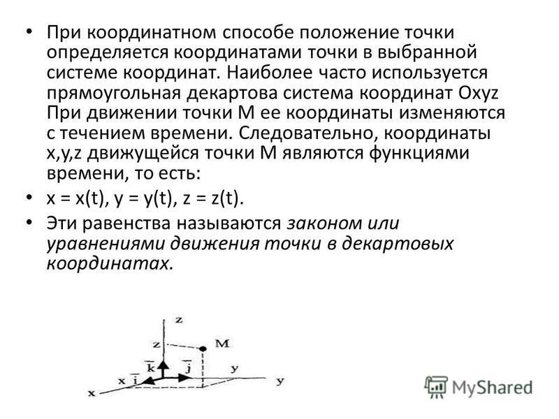 При координатном способе положение точки определяется координатами точки в выбранной системе координат. Наиболее часто используется прямоугольная декартова система координат Oxyz При движении точки М ее координаты изменяются с течением времени. Следо