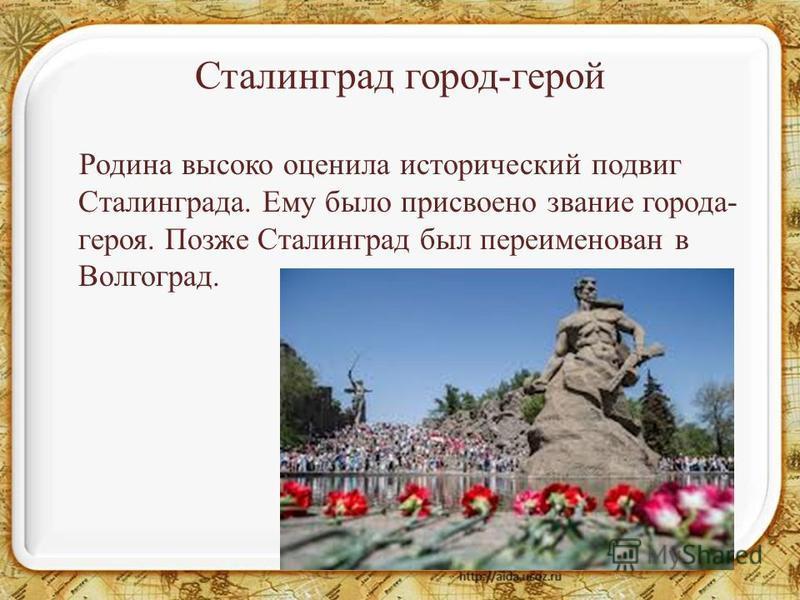 Сталинград город-герой Родина высоко оценила исторический подвиг Сталинграда. Ему было присвоено звание города- героя. Позже Сталинград был переименован в Волгоград.