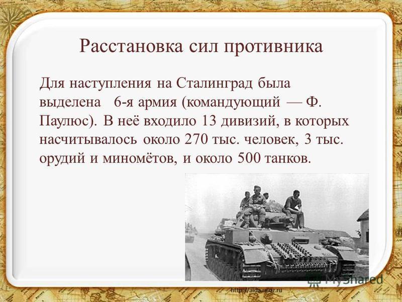 Расстановка сил противника Для наступления на Сталинград была выделена 6-я армия (командующий Ф. Паулюс). В неё входило 13 дивизий, в которых насчитывалось около 270 тыс. человек, 3 тыс. орудий и миномётов, и около 500 танков.