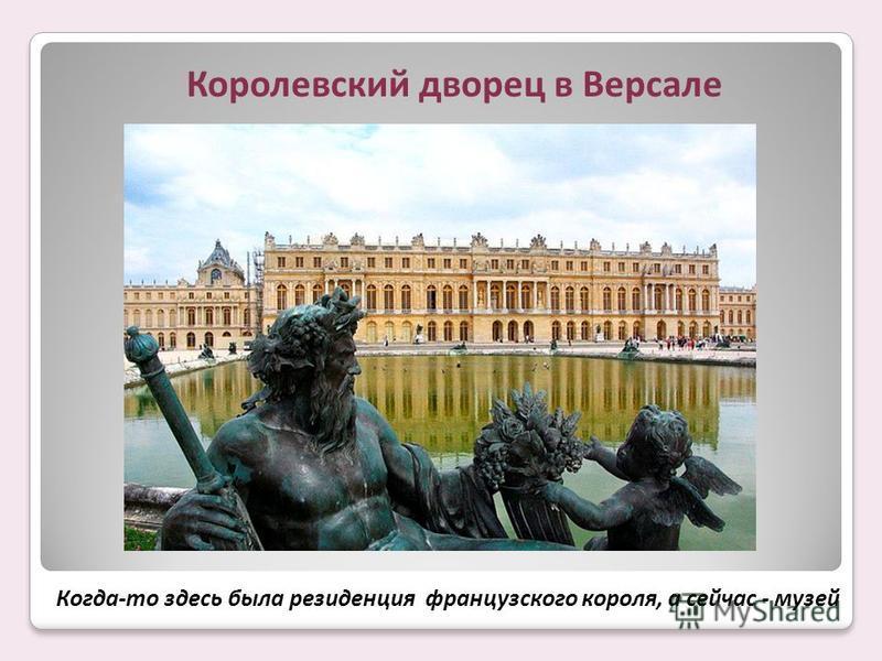 Королевский дворец в Версале Когда-то здесь была резиденция французского короля, а сейчас - музей