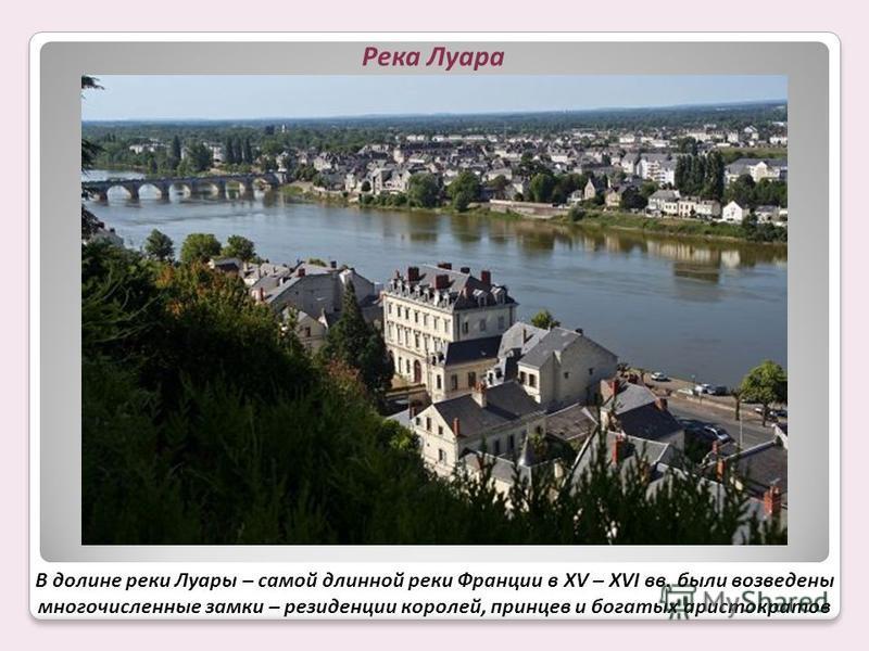 В долине реки Луары – самой длинной реки Франции в XV – XVI вв. были возведены многочисленные замки – резиденции королей, принцев и богатых аристократов Река Луара