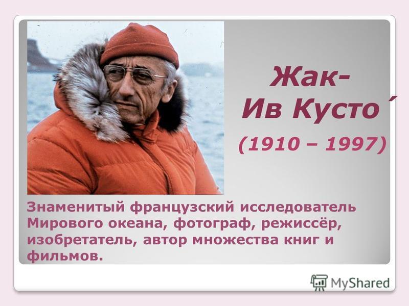 Знаменитый французский исследователь Мирового океана, фотограф, режиссёр, изобретатель, автор множества книг и фильмов. Жак- Ив Кусто́ (1910 – 1997)