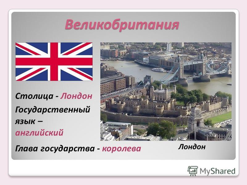 Столица - Лондон Государственный язык – английский Глава государства - королева Великобритания Лондон
