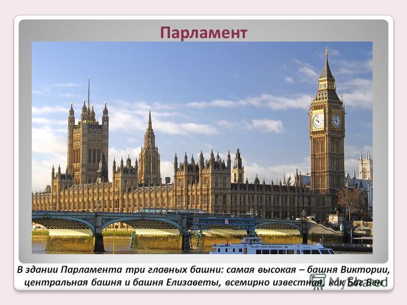 В здании Парламента три главных башни: самая высокая – башня Виктории, центральная башня и башня Елизаветы, всемирно известная, как Биг Бен
