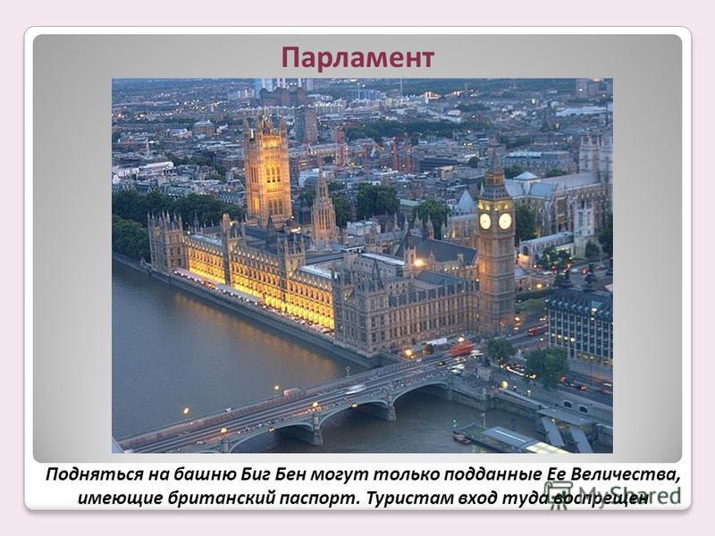Подняться на башню Биг Бен могут только подданные Ее Величества, имеющие британский паспорт. Туристам вход туда воспрещен Парламент
