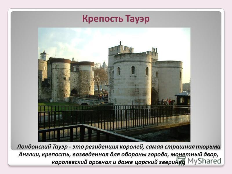 Лондонский Тауэр - это резиденция королей, самая страшная тюрьма Англии, крепость, возведенная для обороны города, монетный двор, королевский арсенал и даже царский зверинец Крепость Тауэр