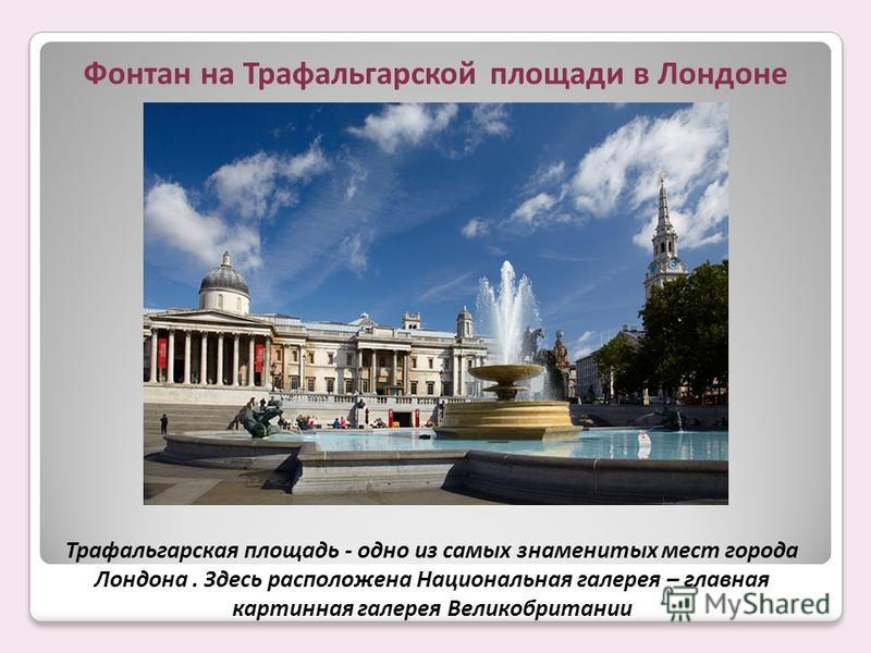 Фонтан на Трафальгарской площади в Лондоне Трафальгарская площадь - одно из самых знаменитых мест города Лондона. Здесь расположена Национальная галерея – главная картинная галерея Великобритании