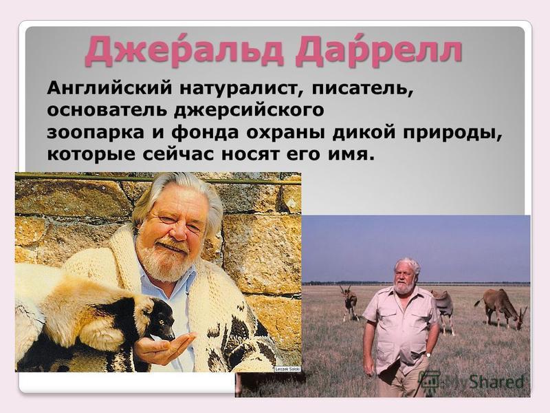 Дже́ральд Да́ррелл Английский натуралист, писатель, основатель джерсийского зоопарка и фонда охраны дикой природы, которые сейчас носят его имя.