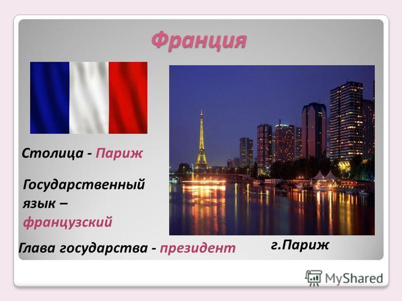 Столица - Париж Государственный язык – французский Глава государства - президент Франция г.Париж