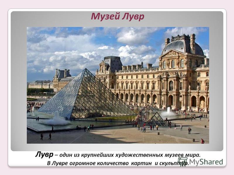 Музей Лувр Лувр – один из крупнейших художественных музеев мира. В Лувре огромное количество картин и скульптур.