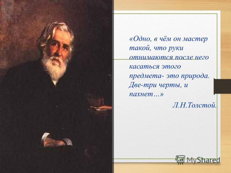 «Одно, в чём он мастер такой, что руки отнимаются после него касаться этого предмета- это природа. Две-три черты, и пахнет…» Л.Н.Толстой.