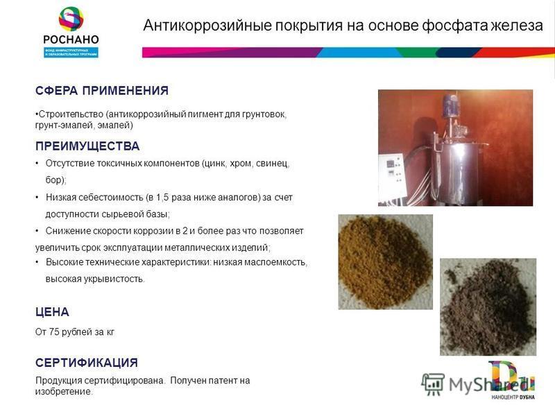 Антикоррозийные покрытия на основе фосфата железа СФЕРА ПРИМЕНЕНИЯ Строительство (антикоррозийный пигмент для грунтовок, грунт-эмалей, эмалей) ПРЕИМУЩЕСТВА Отсутствие токсичных компонентов (цинк, хром, свинец, бор); Низкая себестоимость (в 1,5 раза н