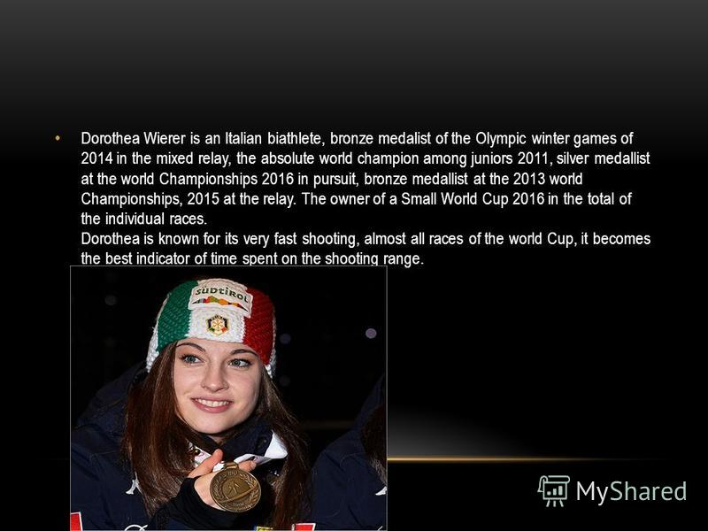 Dorothea Wierer is an Italian biathlete, bronze medalist of the Olympic winter games of 2014 in the mixed relay, the absolute world champion among juniors 2011, silver medallist at the world Championships 2016 in pursuit, bronze medallist at the 2013
