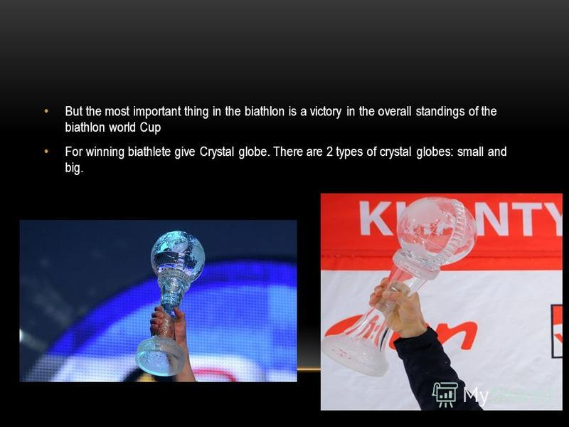 But the most important thing in the biathlon is a victory in the overall standings of the biathlon world Cup For winning biathlete give Crystal globe. There are 2 types of crystal globes: small and big.