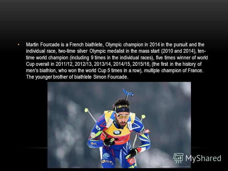 Martin Fourcade is a French biathlete, Olympic champion in 2014 in the pursuit and the individual race, two-time silver Olympic medalist in the mass start (2010 and 2014), ten- time world champion (including 9 times in the individual races), five tim