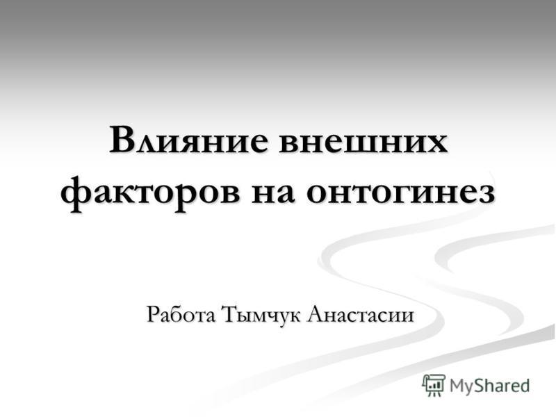Влияние внешних факторов на онтогенез Работа Тымчук Анастасии