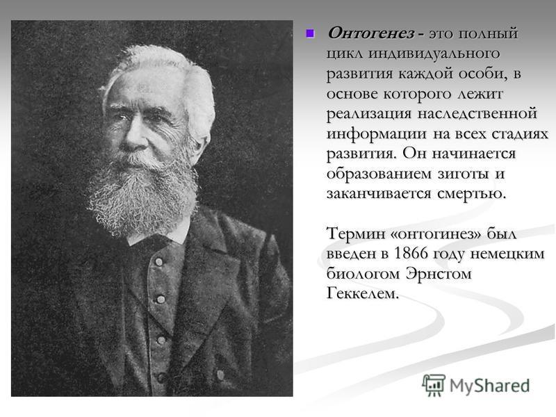 Онтогенез - это полный цикл индивидуального развития каждой особи, в основе которого лежит реализация наследственной информации на всех стадиях развития. Он начинается образованием зиготы и заканчивается смертью. Термин «онтогенез» был введен в 1866