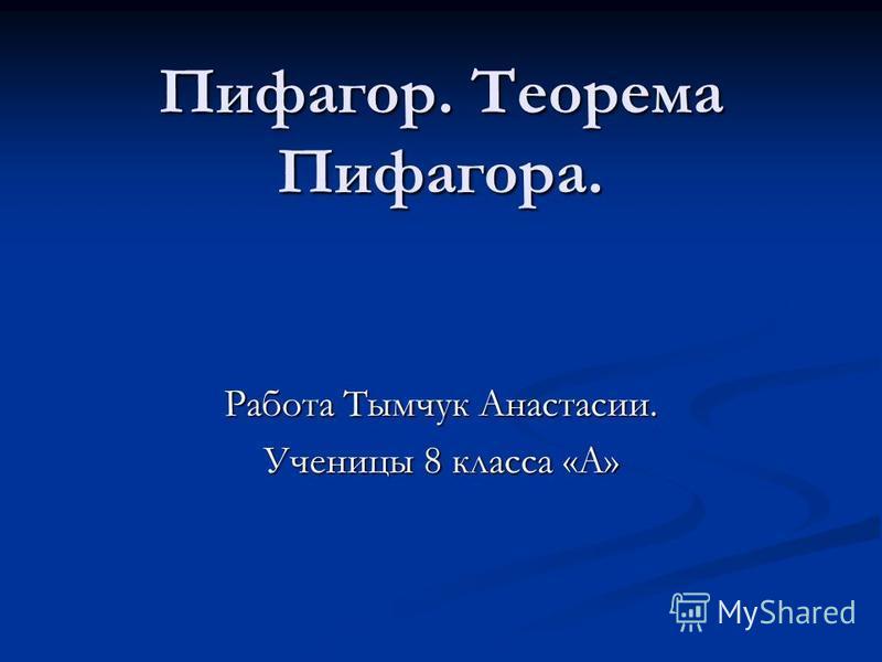 Пифагор. Теорема Пифагора. Работа Тымчук Анастасии. Ученицы 8 класса «А»