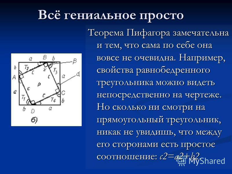 Всё гениальное просто Теорема Пифагора замечательна и тем, что сама по себе она вовсе не очевидна. Например, свойства равнобедренного треугольника можно видеть непосредственно на чертеже. Но сколько ни смотри на прямоугольный треугольник, никак не ув