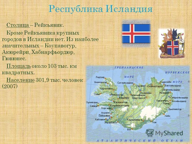 Столица – Рейкьявик. Кроме Рейкьявика крупных городов в Исландии нет. Из наиболее значительных – Коупавогур, Акюрейри, Хабнарфьордюр, Гювюнес. Площадь около 103 тыс. км квадратных. Население 301,9 тыс. человек (2007)