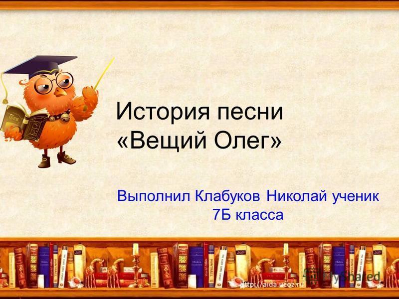 История песни «Вещий Олег» Выполнил Клабуков Николай ученик 7Б класса