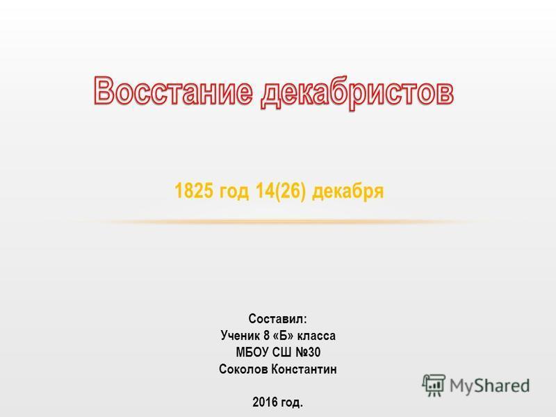 1825 год 14(26) декабря Составил: Ученик 8 «Б» класса МБОУ СШ 30 Соколов Константин 2016 год.