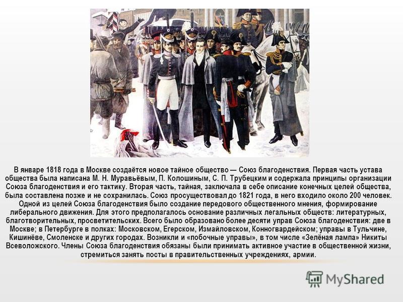 В январе 1818 года в Москве создаётся новое тайное общество Союз благоденствия. Первая часть устава общества была написана М. Н. Муравьёвым, П. Колошиным, С. П. Трубецким и содержала принципы организации Союза благоденствия и его тактику. Вторая част